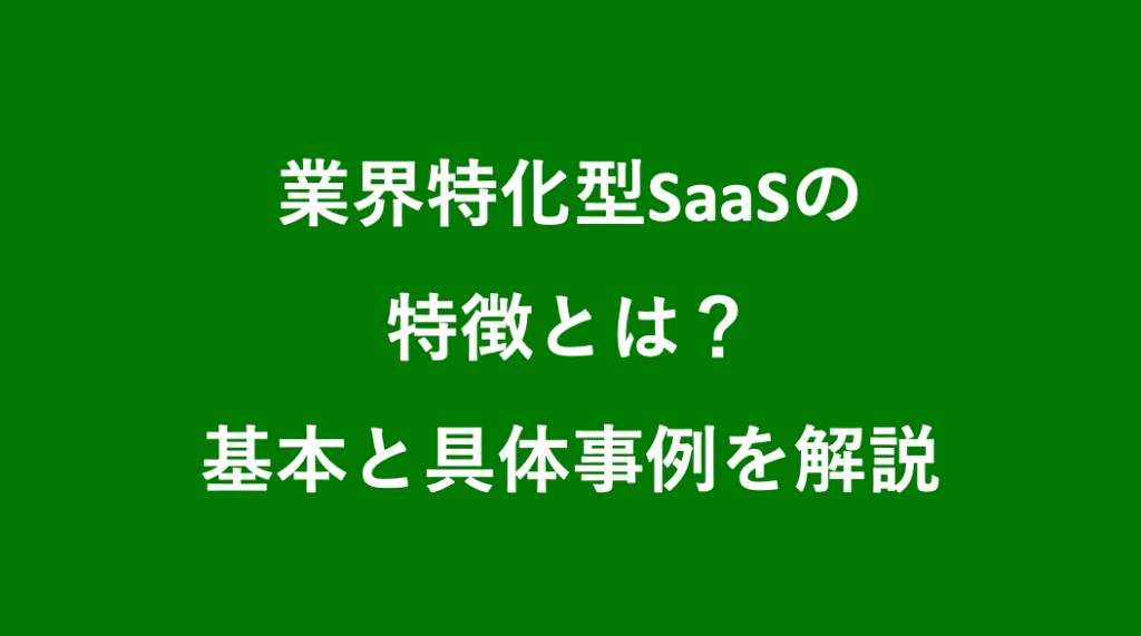 業界特化型SaaSの特徴とは?基本と具体事例を解説
